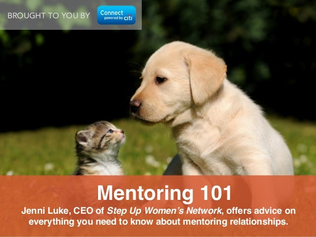 BROUGHT TO YOU BY  Mentoring 101! Jenni Luke, CEO of Step Up Women's Network, offers advice on everything you need to know...