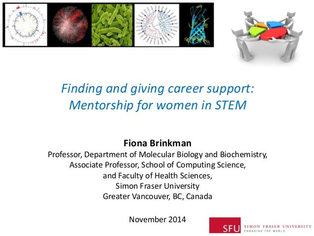 Finding and giving career support: Mentorship for women in STEM  Fiona Brinkman Professor, Department of Molecular Biology...