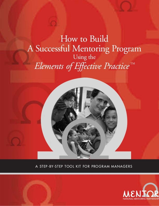 How to Build A Successful Mentoring Program Using the Elements of Effective Practice TM A STEP-BY-STEP TOOL KIT FOR PROGRA...