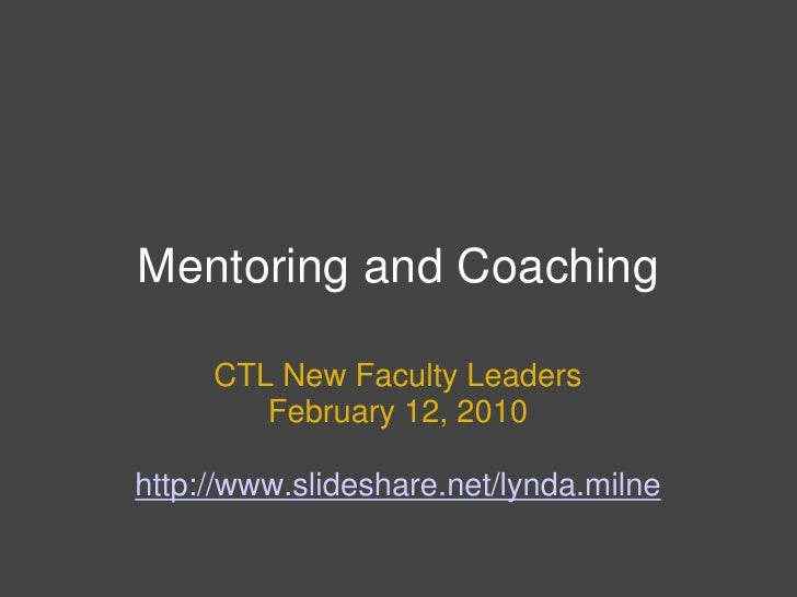 Mentoring and Coaching<br />CTL New Faculty Leaders<br />February 12, 2010<br />http://www.slideshare.net/lynda.milne<br />