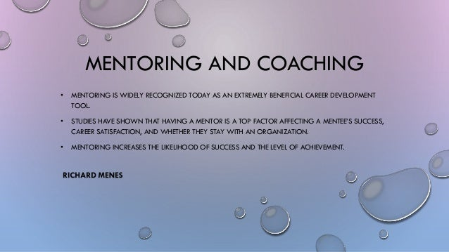 MENTORING AND COACHING • MENTORING IS WIDELY RECOGNIZED TODAY AS AN EXTREMELY BENEFICIAL CAREER DEVELOPMENT TOOL. • STUDIE...