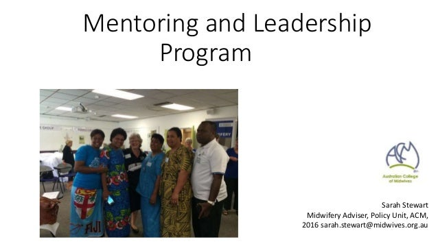 Mentoring and Leadership Program Australian College of Midwives Sarah Stewart Midwifery Adviser, Policy Unit, ACM, 2016 sa...