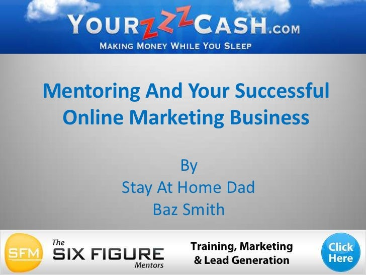 Mentoring And Your Successful Online Marketing Business<br />By <br />Stay At Home Dad <br />Baz Smith<br />