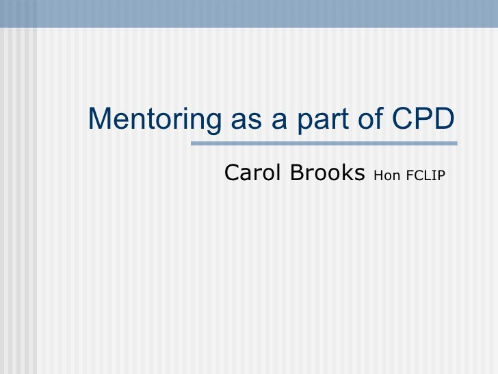 Mentoring  as a part of CPD Carol Brooks  Hon FCLIP
