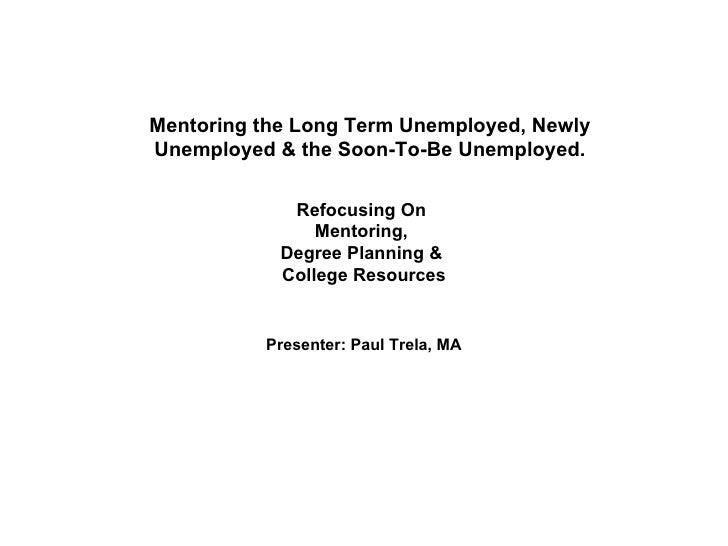Mentoring the Long Term Unemployed, Newly Unemployed & the Soon-To-Be Unemployed. Refocusing On  Mentoring,  Degree Planni...