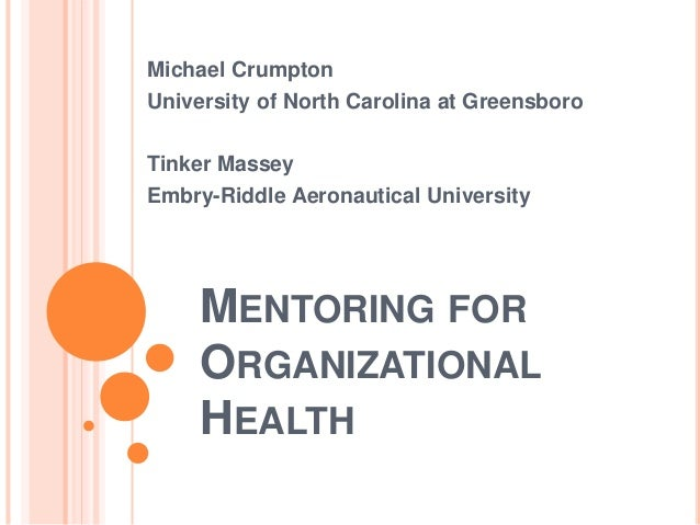 MENTORING FOR ORGANIZATIONAL HEALTH Michael Crumpton University of North Carolina at Greensboro Tinker Massey Embry-Riddle...