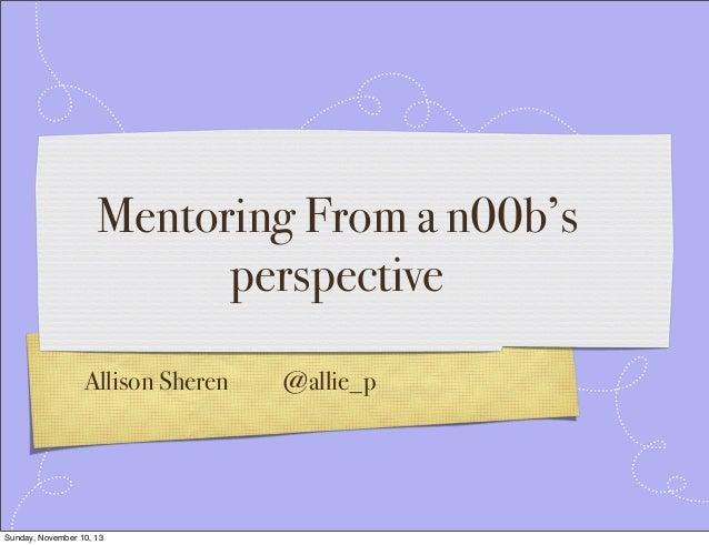 Mentoring From a n00b's perspective Allison Sheren  Sunday, November 10, 13  @allie_p