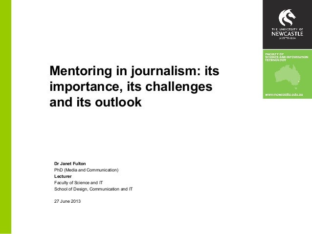 Mentoring in journalism: its importance, its challenges and its outlook Dr Janet Fulton PhD (Media and Communication) Lect...