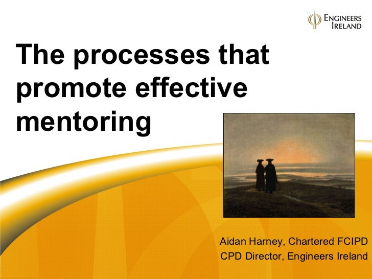 Aidan Harney, Chartered FCIPD CPD Director, Engineers Ireland The processes that promote effective mentoring