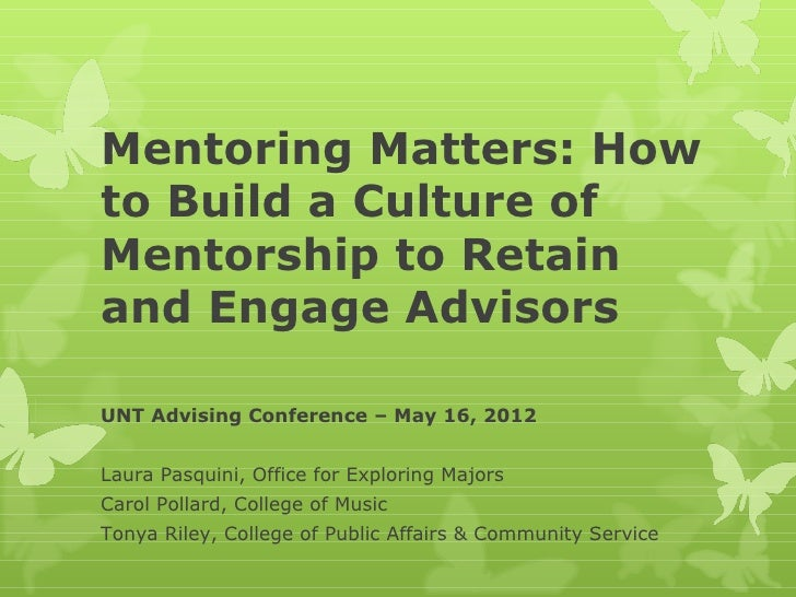 Mentoring Matters: Howto Build a Culture ofMentorship to Retainand Engage AdvisorsUNT Advising Conference – May 16, 2012La...