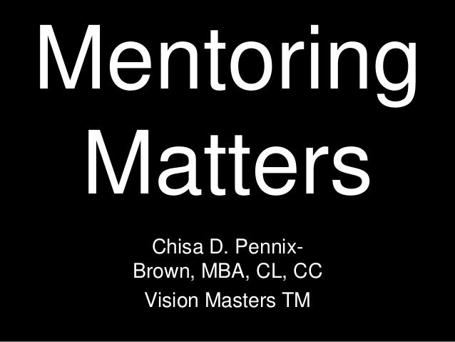 Mentoring Matters Chisa D. Pennix- Brown, MBA, CL, CC Vision Masters TM