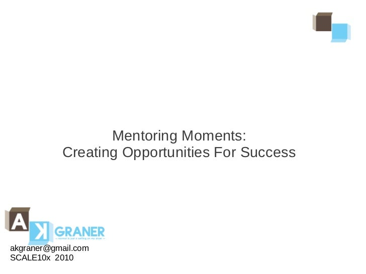 Mentoring Moments:           Creating Opportunities For Successakgraner@gmail.comSCALE10x 2010