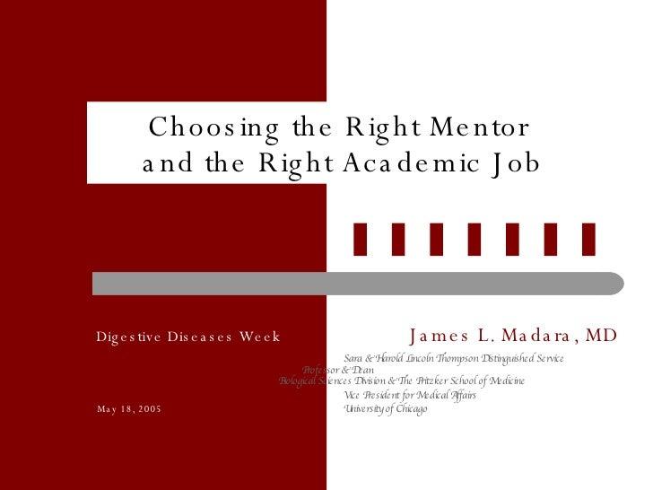 Choosing the Right Mentor  and the Right Academic Job   Digestive Diseases Week James L. Madara, MD Sara & Harold Lincoln ...