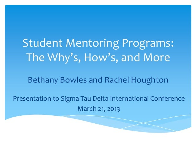 Student Mentoring Programs:The Why's, How's, and MoreBethany Bowles and Rachel HoughtonPresentation to Sigma Tau Delta Int...
