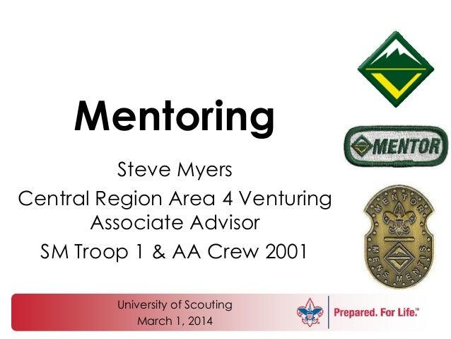 Mentoring Steve Myers Central Region Area 4 Venturing Associate Advisor SM Troop 1 & AA Crew 2001 University of Scouting M...