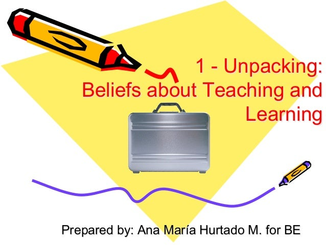 1 - Unpacking: Beliefs about Teaching and Learning Prepared by: Ana María Hurtado M. for BE