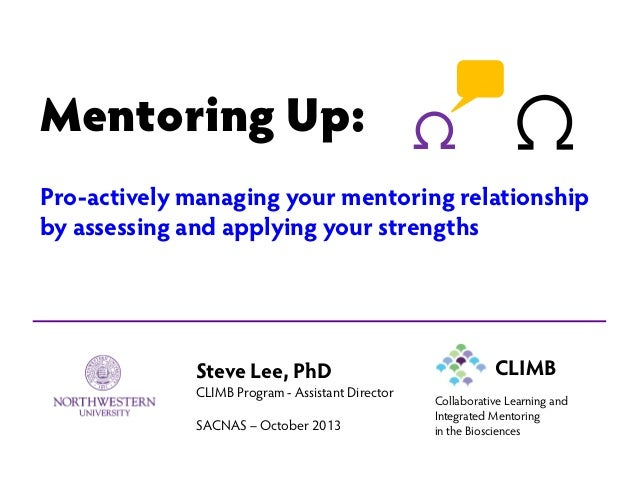 Mentoring Up: Pro-actively managing your mentoring relationship by assessing and applying your strengths Steve Lee, PhD CL...
