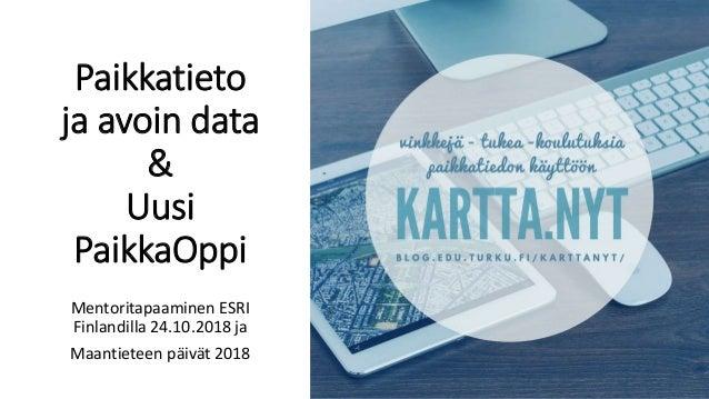 Paikkatieto ja avoin data & Uusi PaikkaOppi Mentoritapaaminen ESRI Finlandilla 24.10.2018 ja Maantieteen päivät 2018