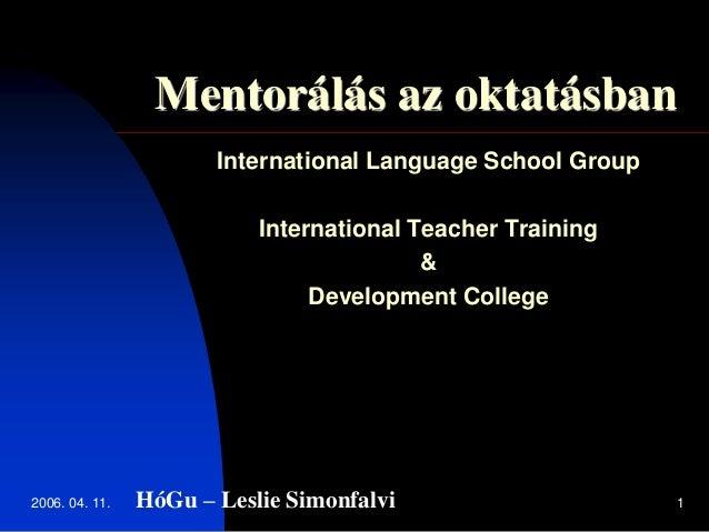 2006. 04. 11. 1 Mentorálás az oktatásban International Language School Group International Teacher Training & Development ...