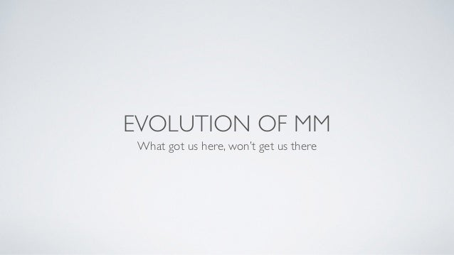 EVOLUTION OF MM What got us here, won't get us there