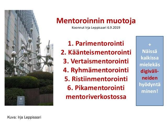 Mentoroinnin muotoja Koonnut Irja Leppisaari 6.9.2019 1. Parimentorointi 2. Käänteismentorointi 3. Vertaismentorointi 4. R...