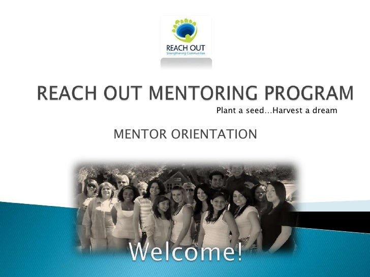 REACH OUT MENTORING PROGRAM<br />Plant a seed…Harvest a dream<br />MENTOR ORIENTATION<br />Welcome!<br />