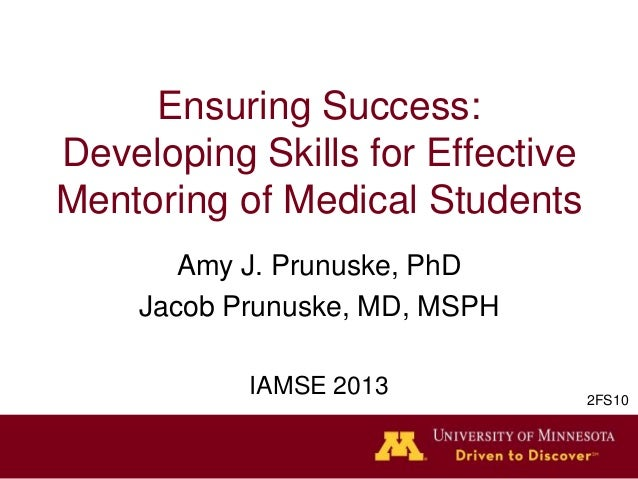 Ensuring Success:Developing Skills for EffectiveMentoring of Medical StudentsAmy J. Prunuske, PhDJacob Prunuske, MD, MSPHI...