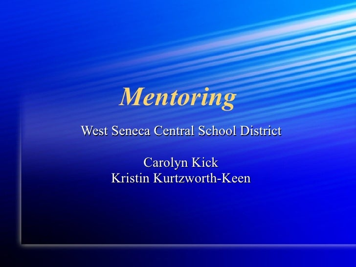 Mentoring <ul><li>West Seneca Central School District </li></ul><ul><li>Carolyn Kick </li></ul><ul><li>Kristin Kurtzworth-...