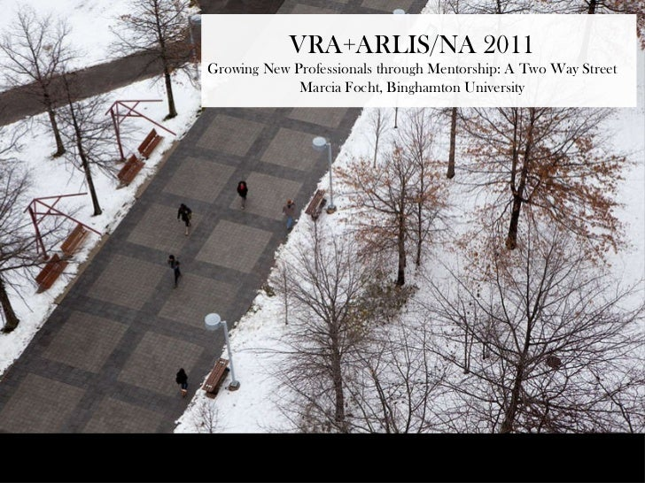 VRA+ARLIS/NA 2011Growing New Professionals through Mentorship: A Two Way Street             Marcia Focht, Binghamton Unive...