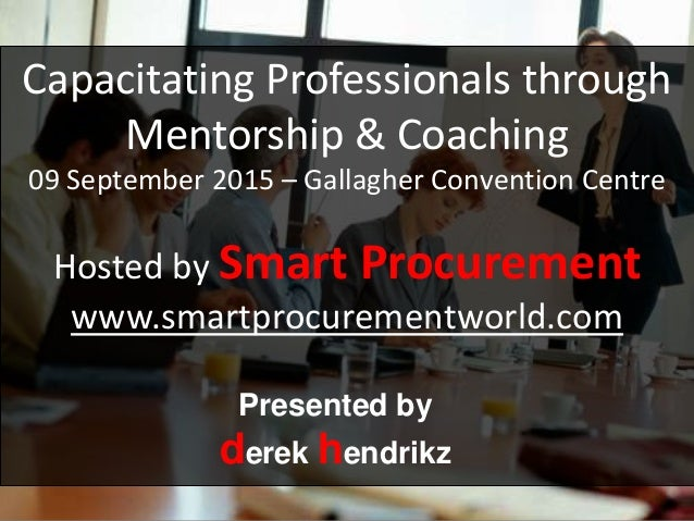 Capacitating Professionals through Mentorship & Coaching 09 September 2015 – Gallagher Convention Centre Hosted by Smart P...