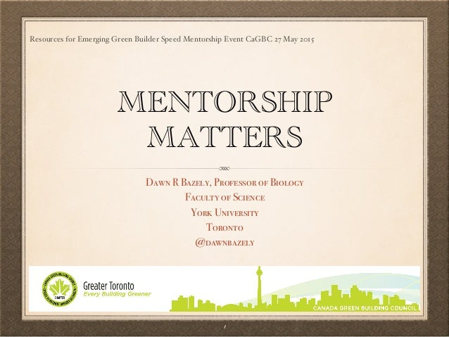 Resources for Emerging Green Builder Speed Mentorship Event CaGBC 27 May 2015 MENTORSHIP MATTERS Dawn R Bazely, Professor ...