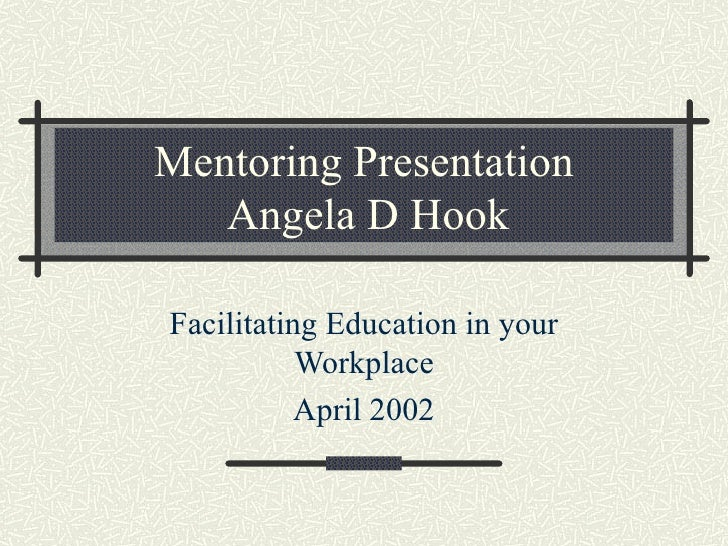 Mentoring Presentation  Angela D Hook Facilitating Education in your Workplace April 2002