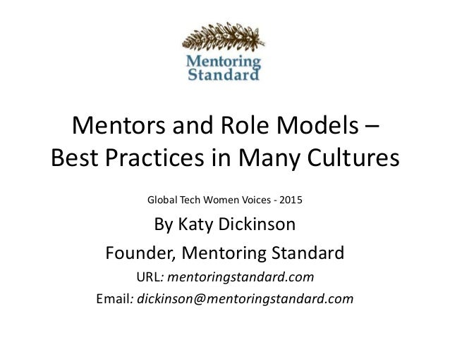 Mentors and Role Models – Best Practices in Many Cultures Global Tech Women Voices - 2015 By Katy Dickinson Founder, Mento...