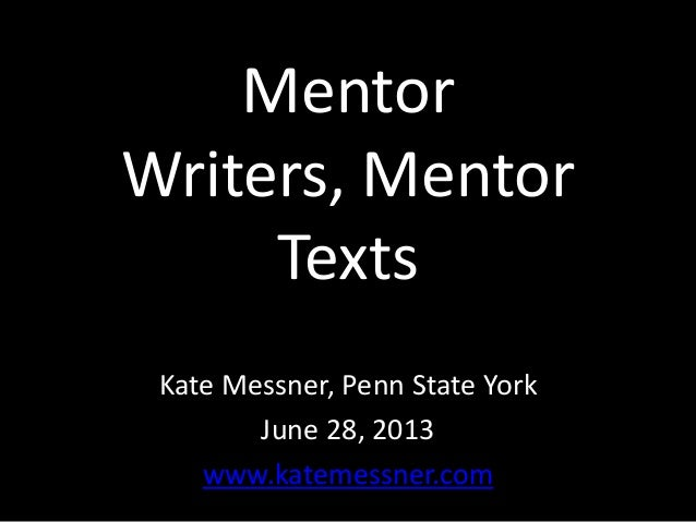 Mentor Writers, Mentor Texts Kate Messner, Penn State York June 28, 2013 www.katemessner.com