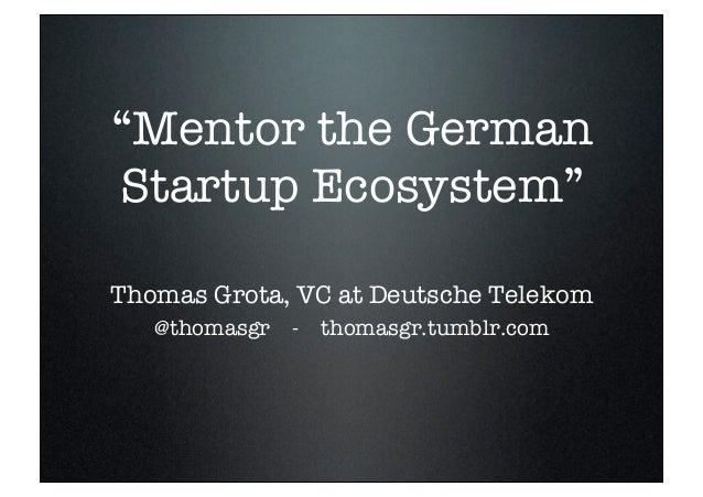 """Mentor the  German Startup     Ecosystem""  Thomas Grota, VC at Deutsche             Telekom@thomasgr   -   thomasgr.tumbl..."