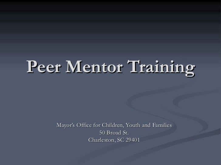 Peer Mentor Training Mayor's Office for Children, Youth and Families 50 Broad St. Charleston, SC 29401