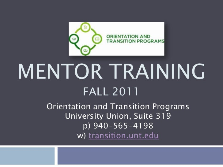 Mentor TrainingFall 2011<br />Orientation and Transition ProgramsUniversity Union, Suite 319p) 940-565-4198w) transition.u...