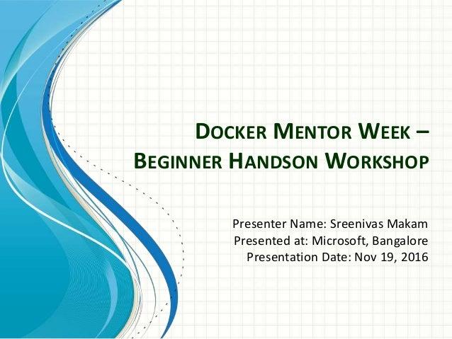 DOCKER MENTOR WEEK – BEGINNER HANDSON WORKSHOP Presenter Name: Sreenivas Makam Presented at: Microsoft, Bangalore Presenta...