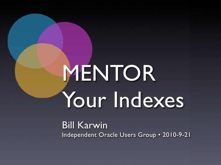 MENTOR Your Indexes Bill Karwin Independent Oracle Users Group • 2010-9-21