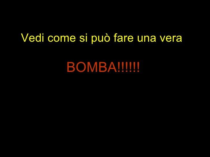 Vedi come si può fare una vera  BOMBA!!!!!!
