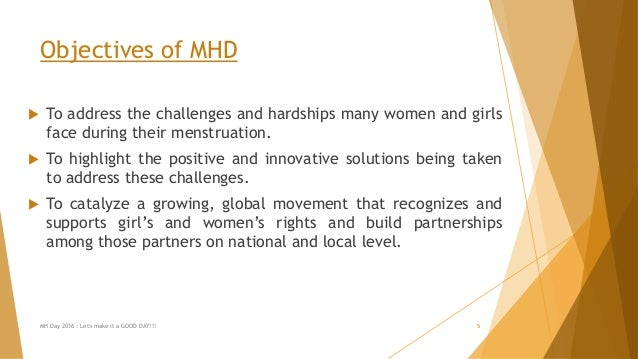 Objectives of MHD  To address the challenges and hardships many women and girls face during their menstruation.  To high...