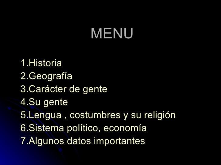 MENU 1.Historia 2.Geografía 3.Carácter de gente 4.Su gente 5.Lengua , costumbres y su religión 6.Sistema político, economí...