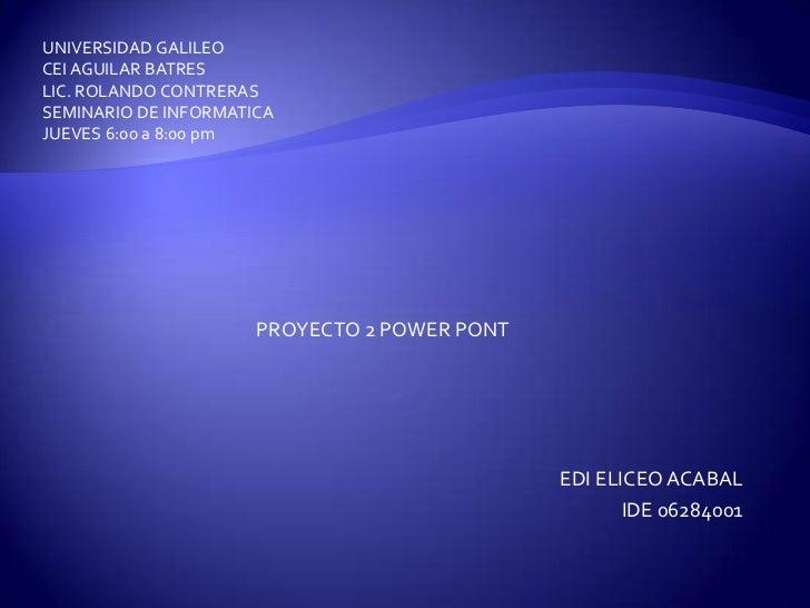 UNIVERSIDAD GALILEO<br />CEI AGUILAR BATRES<br />LIC. ROLANDO CONTRERAS<br />SEMINARIO DE INFORMATICA<br />JUEVES 6:00 a 8...