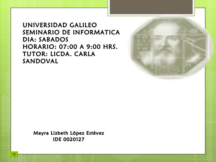 UNIVERSIDAD GALILEO SEMINARIO DE INFORMATICA DIA: SABADOS HORARIO: 07:00 A 9:00 HRS. TUTOR: LICDA. CARLA SANDOVAL Mayra Li...