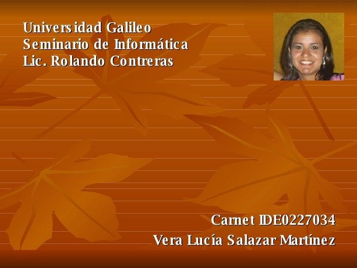 Carnet IDE0227034 Vera Lucía Salazar Martínez Universidad Galileo Seminario de Informática Lic. Rolando Contreras