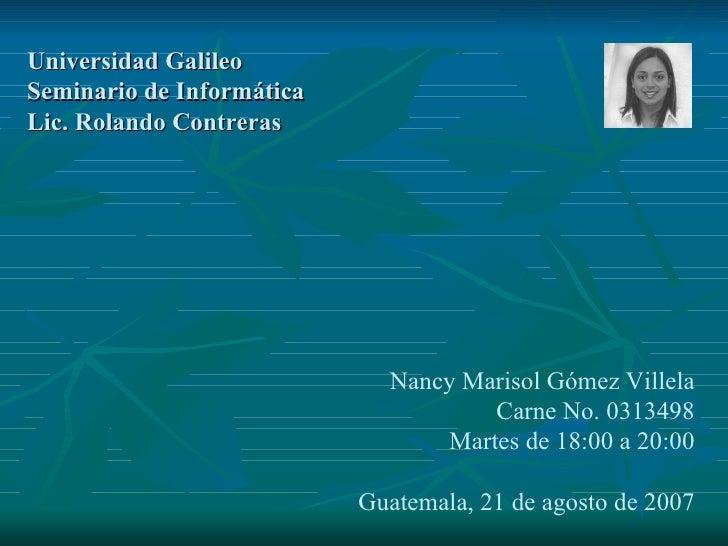 Universidad Galileo Seminario de Informática Lic. Rolando Contreras Nancy Marisol Gómez Villela Carne No. 0313498 Martes d...
