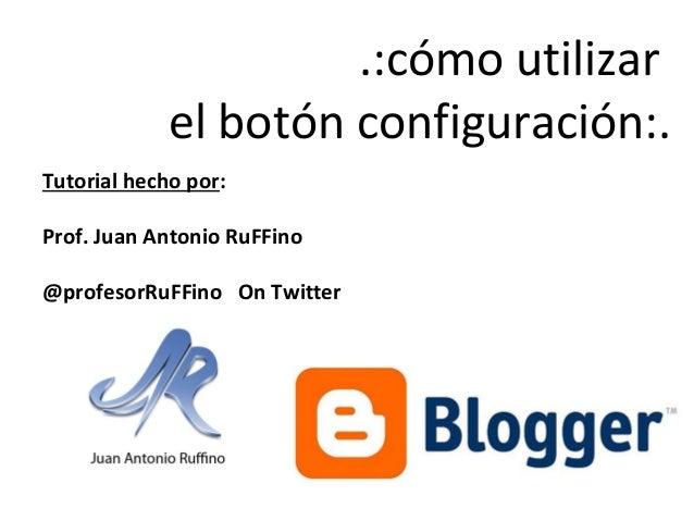 .:cómo utilizar el botón configuración:. Tutorial hecho por: Prof. Juan Antonio RuFFino @profesorRuFFino On Twitter
