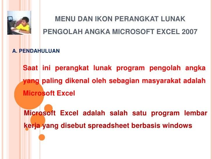 MENU DAN IKON PERANGKAT LUNAK         PENGOLAH ANGKA MICROSOFT EXCEL 2007A. PENDAHULUAN   Saat ini perangkat lunak program...