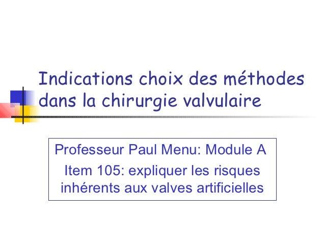 Indications choix des méthodesdans la chirurgie valvulaire Professeur Paul Menu: Module A   Item 105: expliquer les risque...