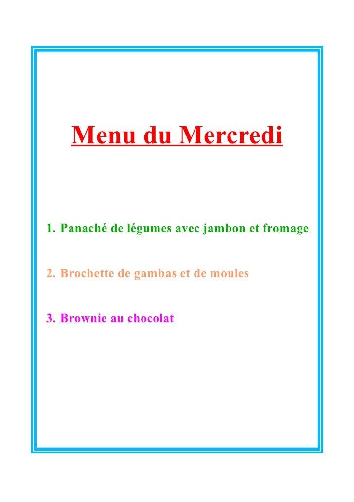 Menu du Mercredi1. Panaché de légumes avec jambon et fromage2. Brochette de gambas et de moules3. Brownie au chocolat